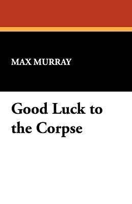 Good Luck to the Corpse Max Murray