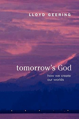 Tomorrows God: How We Create Our Worlds Lloyd Geering