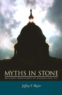 Myths in Stone: Religious Dimensions of Washington, D.C. Jeffrey F. Meyer