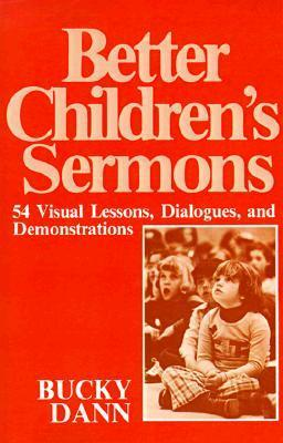 Better Children Sermons: 54 Visual Lessons, Dialogues, and Demonstrations  by  Bucky Dann