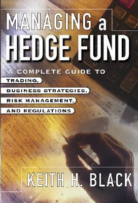 Managing a Hedge Fund: A Complete Guide to Trading, Business Strategies, Risk Management, and Regulations  by  Keith H. Black