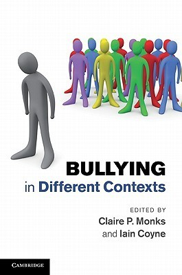 Bullying in Different Contexts. Edited Claire P. Monks, Iain Coyne by Claire P. Monks