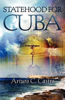 Statehood for Cuba: Tales of Cuba Along El Camino de Santiago  by  Arturo C. Castro