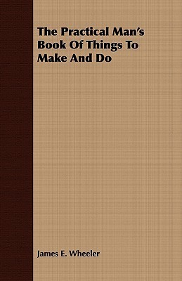 The Practical Mans Book of Things to Make and Do J. E. Wheeler