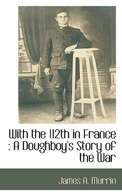 With the 112th in France: A Doughboys Story of the War James Murrin