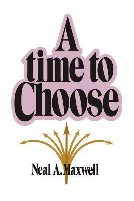 A Time to Choose  by  Neal A. Maxwell