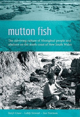 Mutton Fish: The Surviving Culture of Aboriginal People and Abalone on the South Coast of New South Wales  by  Beryl Cruse
