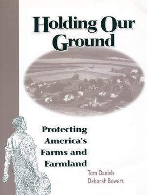 Holding Our Ground: Protecting Americas Farms And Farmland Deborah  Bowers