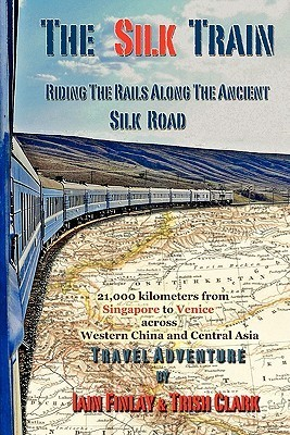 The Silk Train: Riding the Rails Along the Ancient Silk Road Iain Finlay