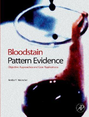 Bloodstain Pattern Evidence: Objective Approaches and Case Applications  by  Anita Wonder