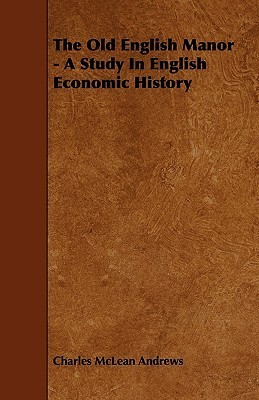 The Old English Manor - A Study in English Economic History Charles McLean Andrews