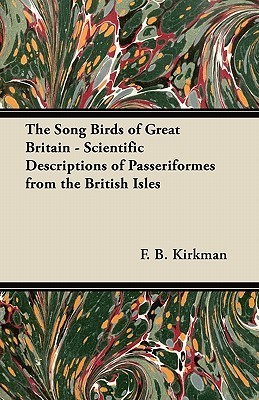 The Song Birds of Great Britain - Scientific Descriptions of Passeriformes from the British Isles F. B. Kirkman