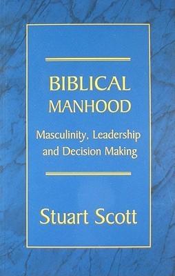 Biblical Manhood: Masculinity, Leadership and Decision Making  by  Stuart Scott