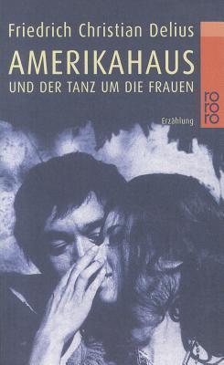 Amerikahaus und der Tanz um die Frauen Friedrich Christian Delius