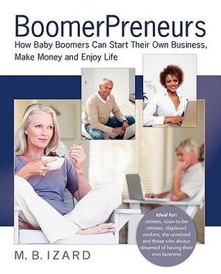 Boomerpreneurs: How Baby Boomers Can Start Their Own Business, Make Money and Enjoy Life Mary Beth Izard