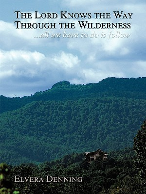 The Lord Knows the Way Through the Wilderness: . . . All We Have to Do Is Follow Elvera M. Denning
