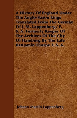 A   History of England Under the Anglo-Saxon Kings Translated from the German of J. M. Lappenberg,  F. S. A. Formerly Keeper of the Archives of the C  by  Johann Martin Lappenberg