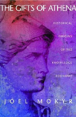 The Gifts of Athena: Historical Origins of the Knowledge Economy  by  Joel Mokyr