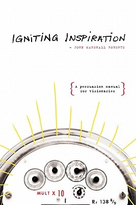 Igniting Inspiration: A Persuasion Manual for Visionaries John Marshall Roberts
