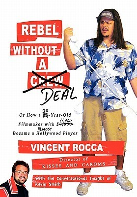 Rebel Without a Deal, or How a 30-Year-Old Filmmaker With $11,000 Almost Became a Hollywood Player  by  Vincent Rocca