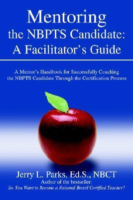 Mentoring the Nbpts Candidate: A Facilitators Guide: A Mentors Handbook for Successfully Coaching the Nbpts Candidate Through the Certification Pro Jerry L. Parks