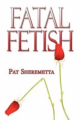 Fatal Fetish  by  Pat Sheremetta