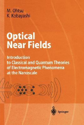 Optical Near Fields: Introduction to Classical and Quantum Theories of Electromagnetic Phenomena at the Nanoscale M. Ohtsu