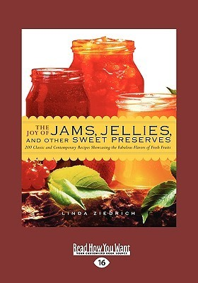 The Joy of Jams, Jellies and Other Sweet Preserves: 200 Classic and Contemporary Recipes Showcasing the Fabulous Flavors of Fresh Fruits (Easyread Lar  by  Linda Ziedrich