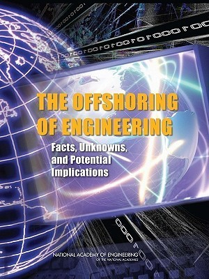 The Offshoring of Engineering: Facts, Unknowns, and Potential Implications National Academy of Engineering