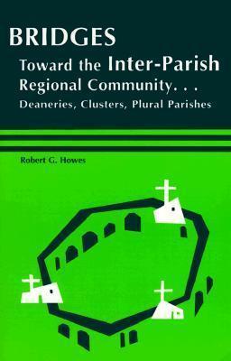 Bridges: Toward the Inter-Parish Regional Community-- Deaneries, Clusters, Plural Parishes  by  Robert G. Howes