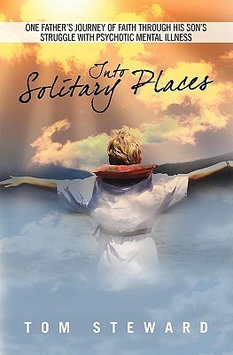 Into Solitary Places: One Fathers Journey of Faith Through His Sons Struggle with Psychotic Mental Ilness  by  Tom Steward