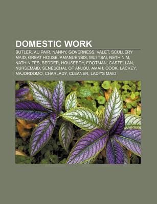 Domestic Work: Butler, Au Pair, Nanny, Valet, Governess, Scullery Maid, Mui Tsai, Amanuensis, Nathinites, Seneschal, Footman, Nethinim Books LLC