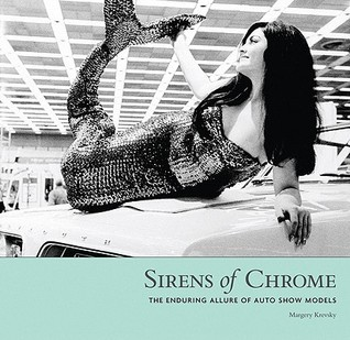 Sirens of Chrome: The Enduring Allure of Auto Show Models  by  Margery Krevsky