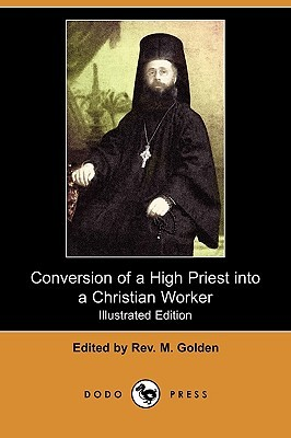 Conversion Of A High Priest Into A Christian Worker (Illustrated Edition) M. Golden