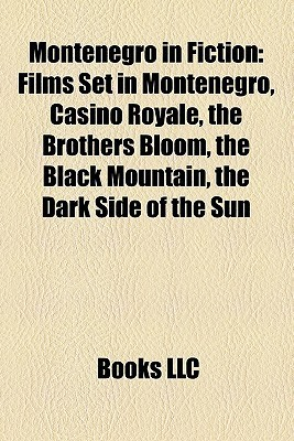 Montenegro in Fiction: Films Set in Montenegro, Casino Royale, the Brothers Bloom, the Black Mountain, the Dark Side of the Sun Books LLC