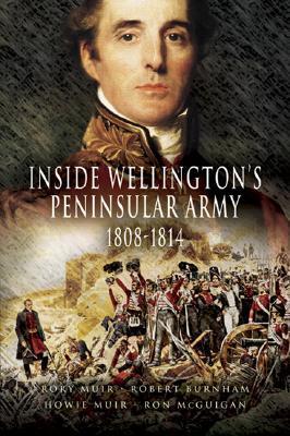 Inside Wellingtons Peninsular Army: 1808 - 1814 Rory Muir