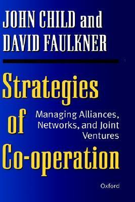 Strategies of Cooperation: Managing Alliances, Networks and Joint Ventures John Child