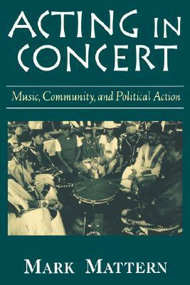 Acting in Concert: Music, Community, and Political Action Mark Mattern