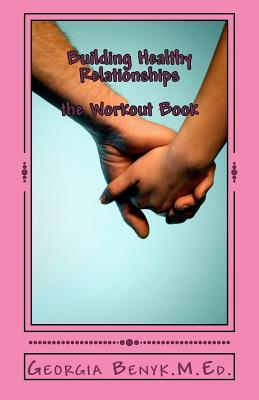 Building Healthy Relationships-The Workout Book  by  Georgia A. Benyk