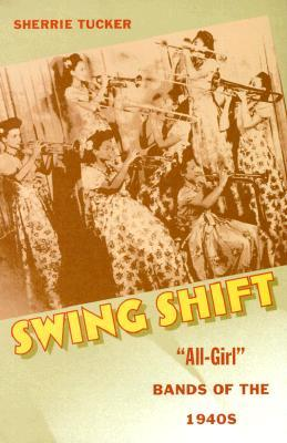 Swing Shift: All-Girl Bands of the 1940s  by  Sherrie Tucker