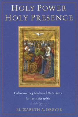 Holy Power, Holy Presence: Rediscovering Medieval Metaphors for the Holy Spirit  by  Elizabeth A. Dreyer