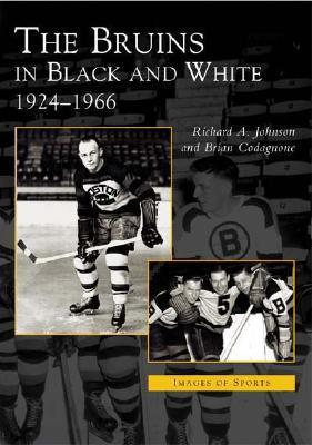 The Bruins in Black and White: 1924-1966, Massachusetts  by  Richard A. Johnson
