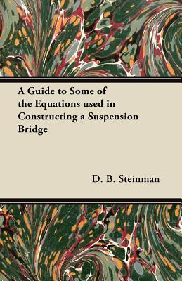A Guide to Some of the Equations Used in Constructing a Suspension Bridge  by  D. B. Steinman