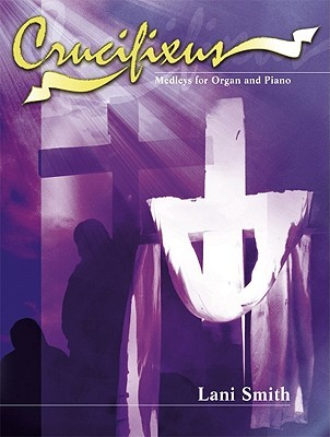 Crucifixus: Medleys for Organ and Piano  by  Lani Smith