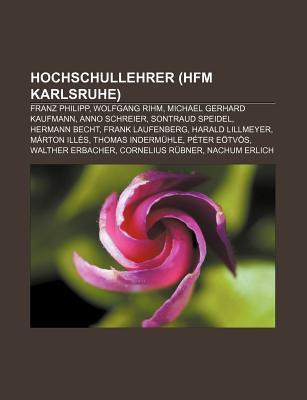 Hochschullehrer (Hfm Karlsruhe): Franz Philipp, Wolfgang Rihm, Michael Gerhard Kaufmann, Anno Schreier, Sontraud Speidel, Hermann Becht  by  Books LLC