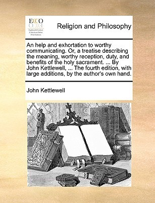 An help and exhortation to worthy communicating. Or, a treatise describing the meaning, worthy reception, duty, and benefits of the holy sacrament. ... By John Kettlewell, ... The fourth edition, with large additions,  by  the authors own hand. by John Kettlewell