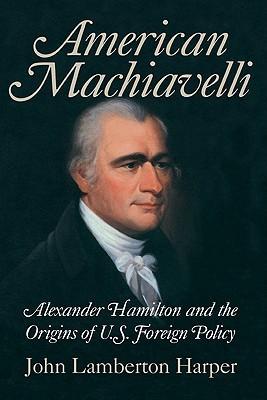 American Machiavelli: Alexander Hamilton And The Origins Of U.S. Foreign Policy John Lamberton Harper