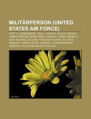 Milit Rperson (United States Air Force): Hoyt S. Vandenberg, Carl A. Spaatz, Chuck Yeager, James Stewart, Boris Pash, Curtis E. Lemay  by  Books LLC