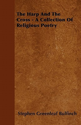 The Harp and the Cross - A Collection of Religious Poetry  by  Stephen Greenleaf Bulfinch
