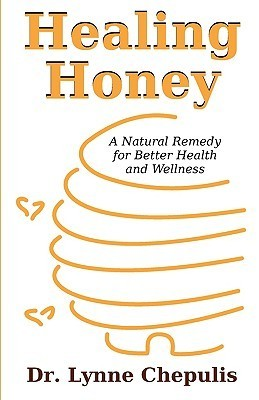 Healing Honey: A Natural Remedy for Better Health and Wellness Lynne Chepulis